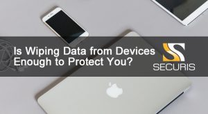 Is Wiping Data from Devices Enough to Protect You?